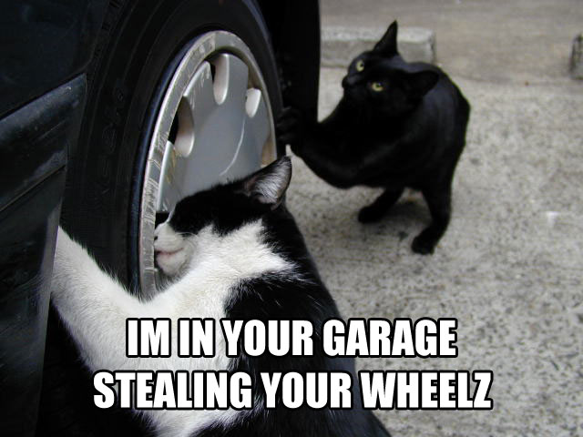 Im in ur garage stealing your wheelz